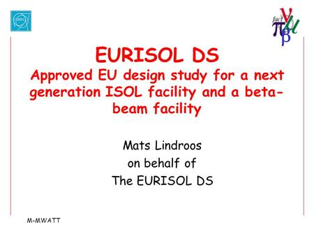  M-MWATT EURISOL DS Approved EU design study for a next generation ISOL facility and a beta- beam facility Mats Lindroos on behalf of The EURISOL DS.