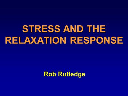 STRESS AND THE RELAXATION RESPONSE Rob Rutledge. WHY LEARN ABOUT STRESS Improves your health You can take an active role Enjoy your life more.