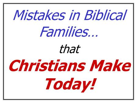 Mistakes in Biblical Families… that Christians Make Today!