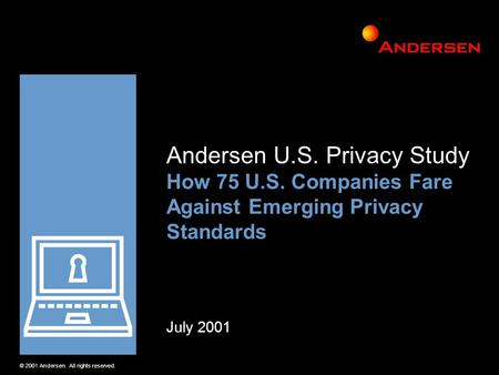 © 2001 Andersen. All rights reserved. Andersen U.S. Privacy Study How 75 U.S. Companies Fare Against Emerging Privacy Standards July 2001.