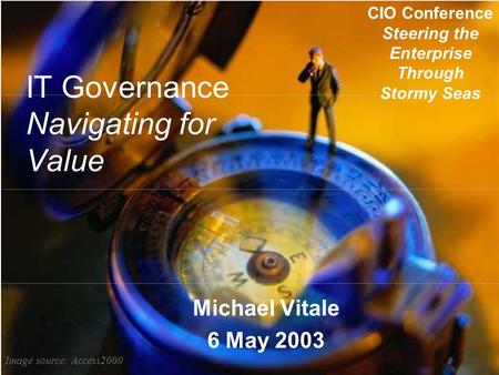 IT Governance Navigating for Value Michael Vitale 6 May 2003 CIO Conference Steering the Enterprise Through Stormy Seas Image source: Access2000.