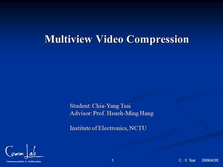 Communication & Multimedia C. -Y. Tsai 2006/4/20 1 Multiview Video Compression Student: Chia-Yang Tsai Advisor: Prof. Hsueh-Ming Hang Institute of Electronics,