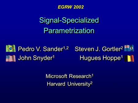 Signal-Specialized Parametrization Microsoft Research 1 Harvard University 2 Microsoft Research 1 Harvard University 2 Steven J. Gortler 2 Hugues Hoppe.