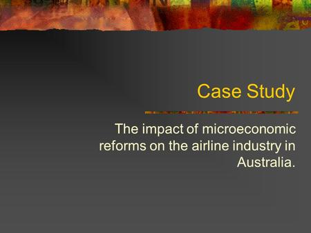 Case Study The impact of microeconomic reforms on the airline industry in Australia.