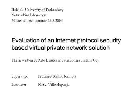 Evaluation of an internet protocol security based virtual private network solution Thesis written by Arto Laukka at TeliaSonera Finland Oyj SupervisorProfessor.