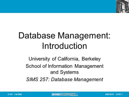 2002.08.27 - SLIDE 1IS 257 - Fall 2002 Database Management: Introduction University of California, Berkeley School of Information Management and Systems.
