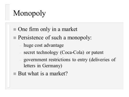 Monopoly n One firm only in a market n Persistence of such a monopoly: – huge cost advantage – secret technology (Coca-Cola) or patent – government restrictions.