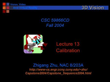 Vision, Video And Virtual Reality 3D Vision Lecture 13 Calibration CSC 59866CD Fall 2004 Zhigang Zhu, NAC 8/203A