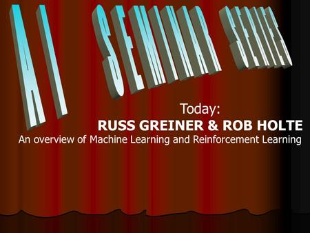 Today: RUSS GREINER & ROB HOLTE An overview of Machine Learning and Reinforcement Learning.