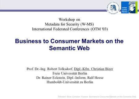Tolksdorf, Bizer, Eckstein, Haeese: Business to Consumer Markets on the Semantic Web Workshop on Metadata for Security (W-MS) International Federated Conferences.