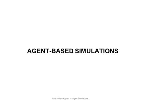 John S Gero Agents – Agent Simulations AGENT-BASED SIMULATIONS.
