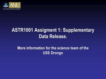 ASTR1001 Assigment 1: Supplementary Data Release. More information for the science team of the USS Drongo.
