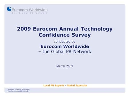 2009 Eurocom Annual Technology Confidence Survey conducted by Eurocom Worldwide – the Global PR Network March 2009 All rights reserved. Copyright Eurocom.