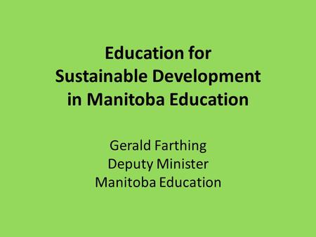 Education for Sustainable Development in Manitoba Education Gerald Farthing Deputy Minister Manitoba Education.