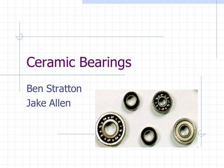Ceramic Bearings Ben Stratton Jake Allen. Overview Materials used in bearings What are ceramics? Why ceramic bearings over steel? Applications References.