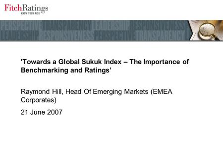'Towards a Global Sukuk Index – The Importance of Benchmarking and Ratings' Raymond Hill, Head Of Emerging Markets (EMEA Corporates) 21 June 2007.