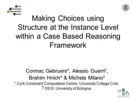 Making Choices using Structure at the Instance Level within a Case Based Reasoning Framework Cormac Gebruers*, Alessio Guerri †, Brahim Hnich* & Michela.
