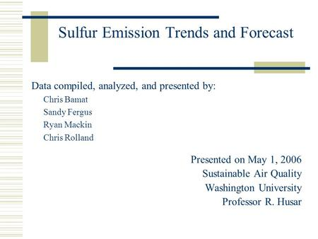 Sulfur Emission Trends and Forecast Data compiled, analyzed, and presented by: Chris Bamat Sandy Fergus Ryan Mackin Chris Rolland Presented on May 1, 2006.