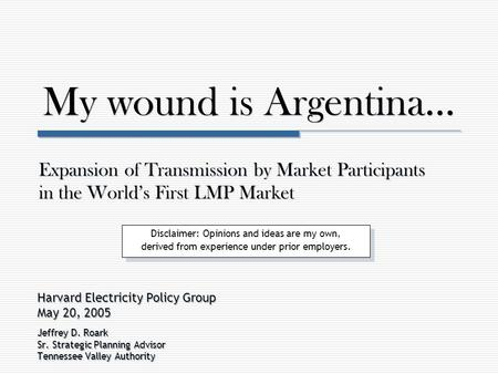 My wound is Argentina… Harvard Electricity Policy Group May 20, 2005 Jeffrey D. Roark Sr. Strategic Planning Advisor Tennessee Valley Authority Harvard.