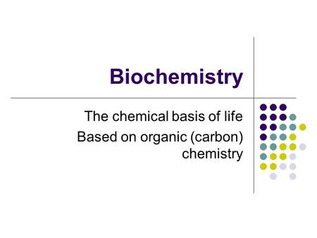 Biochemistry The chemical basis of life Based on organic (carbon) chemistry.