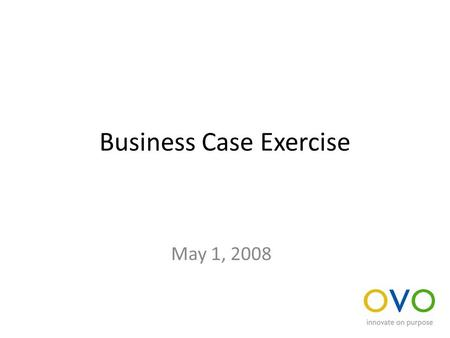 Business Case Exercise May 1, 2008. Evaluate an idea Divide into groups responsible for considering: – The availability and size of the market – The likely.