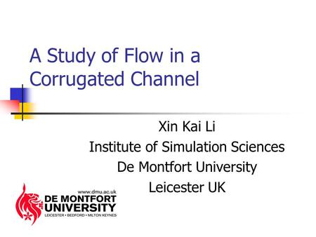 A Study of Flow in a Corrugated Channel Xin Kai Li Institute of Simulation Sciences De Montfort University Leicester UK.