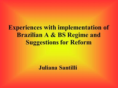 Experiences with implementation of Brazilian A & BS Regime and Suggestions for Reform Juliana Santilli.
