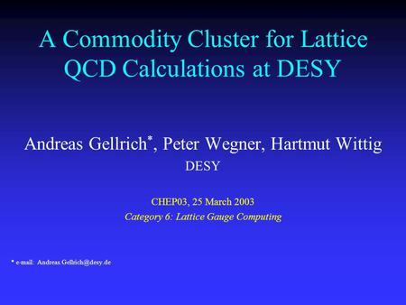 A Commodity Cluster for Lattice QCD Calculations at DESY Andreas Gellrich *, Peter Wegner, Hartmut Wittig DESY CHEP03, 25 March 2003 Category 6: Lattice.