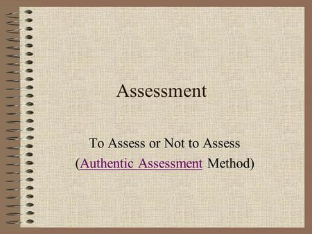 Assessment To Assess or Not to Assess (Authentic Assessment Method)Authentic Assessment.