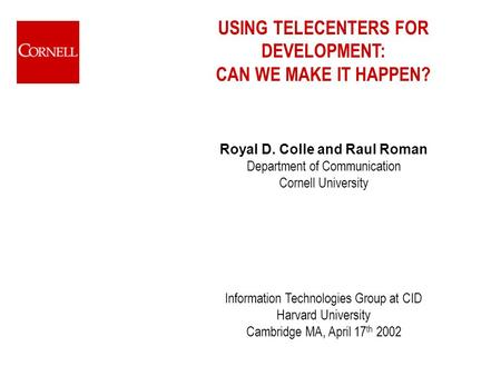 USING TELECENTERS FOR DEVELOPMENT: CAN WE MAKE IT HAPPEN? Royal D. Colle and Raul Roman Department of Communication Cornell University Information Technologies.