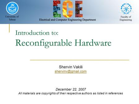 Introduction to: Reconfigurable Hardware Shervin Vakili December 22, 2007 All materials are copyrights of their respective authors as.