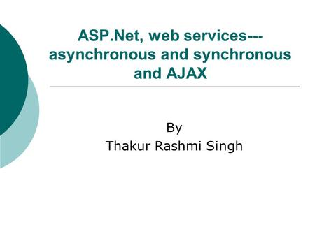 ASP.Net, web services--- asynchronous and synchronous and AJAX By Thakur Rashmi Singh.