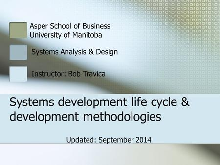 Asper School of Business University of Manitoba Systems Analysis & Design Instructor: Bob Travica Systems development life cycle & development methodologies.