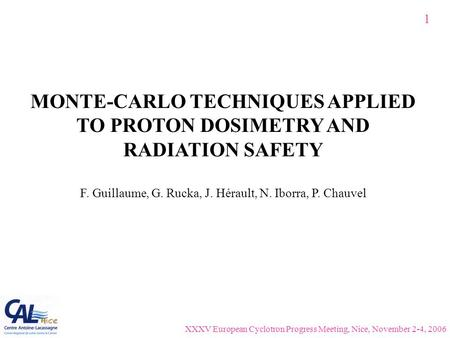 MONTE-CARLO TECHNIQUES APPLIED TO PROTON DOSIMETRY AND RADIATION SAFETY F. Guillaume, G. Rucka, J. Hérault, N. Iborra, P. Chauvel 1 XXXV European Cyclotron.