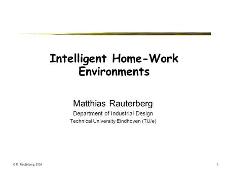 © M. Rauterberg, 20041 Intelligent Home-Work Environments Matthias Rauterberg Department of Industrial Design Technical University Eindhoven (TU/e)