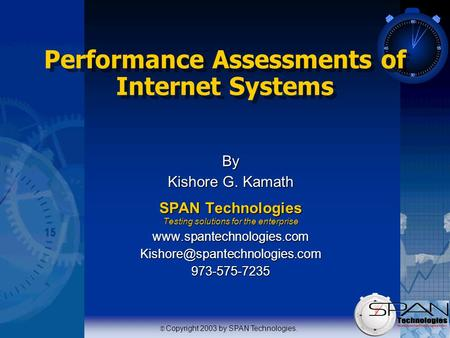   Copyright 2003 by SPAN Technologies. Performance Assessments of Internet Systems By Kishore G. Kamath SPAN Technologies Testing solutions for the enterprise.