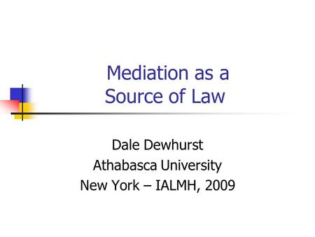 Mediation as a Source of Law Dale Dewhurst Athabasca University New York – IALMH, 2009.