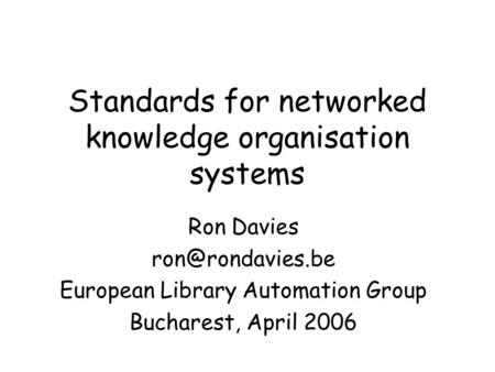 Standards for networked knowledge organisation systems Ron Davies European Library Automation Group Bucharest, April 2006.