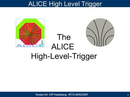 Torsten Alt - KIP Heidelberg IRTG 28/02/2007 1 ALICE High Level Trigger The ALICE High-Level-Trigger.