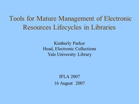 Tools for Mature Management of Electronic Resources Lifecycles in Libraries IFLA 2007 16 August 2007 Kimberly Parker Head, Electronic Collections Yale.