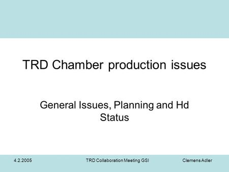 4.2.2005TRD Collaboration Meeting GSI Clemens Adler TRD Chamber production issues General Issues, Planning and Hd Status.