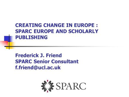 CREATING CHANGE IN EUROPE : SPARC EUROPE AND SCHOLARLY PUBLISHING Frederick J. Friend SPARC Senior Consultant