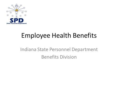 Employee Health Benefits Indiana State Personnel Department Benefits Division.