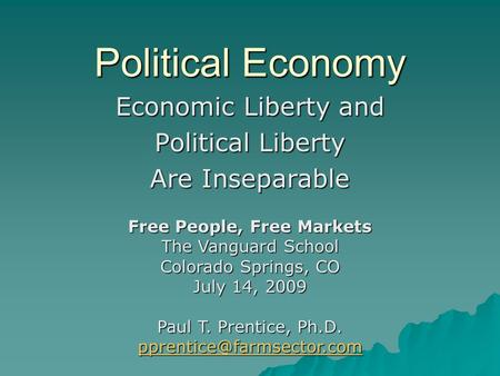Political Economy Economic Liberty and Political Liberty Are Inseparable Free People, Free Markets The Vanguard School Colorado Springs, CO July 14, 2009.