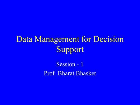 Data Management for Decision Support Session - 1 Prof. Bharat Bhasker.