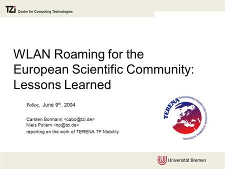 WLAN Roaming for the European Scientific Community: Lessons Learned , June 9 th, 2004 Carsten Bormann Niels Pollem reporting on the work of TERENA.