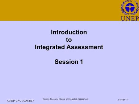 Training Resource Manual on Integrated Assessment Session 1 - 1 UNEP-UNCTAD CBTF Introduction to Integrated Assessment Session 1.