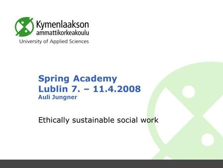 Spring Academy Lublin 7. – 11.4.2008 Auli Jungner Ethically sustainable social work.