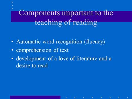 Components important to the teaching of reading Automatic word recognition (fluency) comprehension of text development of a love of literature and a desire.