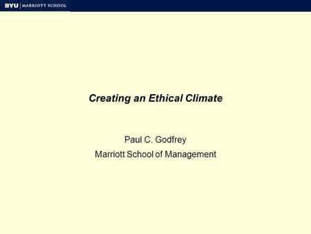 Creating an Ethical Climate Paul C. Godfrey Marriott School of Management.